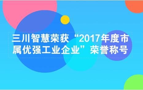 """三川智慧荣获""""2017年度市属优强工业企业""""荣誉称号"""