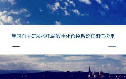 我国自主研发核电站数字化仪控系统在广东阳江投用