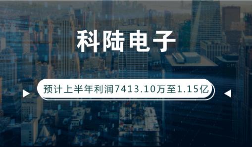 科陆电子预计上半年利润7413.10万至1.15亿