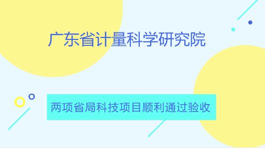 广东省计量院承担的两项省局科技项目顺利通过验收