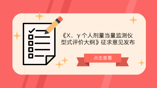《X、γ个人剂量当量监测仪型式评价大纲》征求意见发布