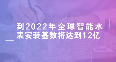 到2022年全球智能水表安装基数将达到12亿
