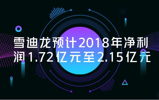 雪迪龙预计2018年净利润1.72亿元至2.15亿元