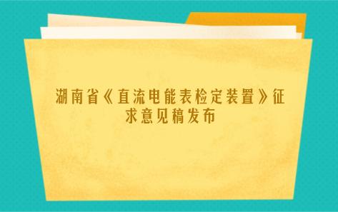 湖南省《直流电能表检定装置》征求意见稿发布